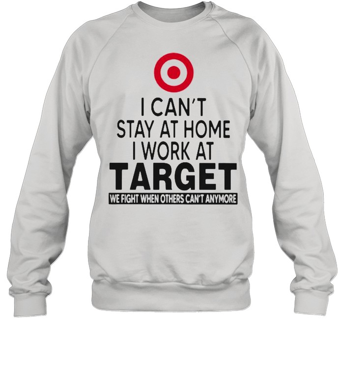 I Can't Stay At Home I Work At Target We Fight When Others Can't Anymore  Unisex Sweatshirt