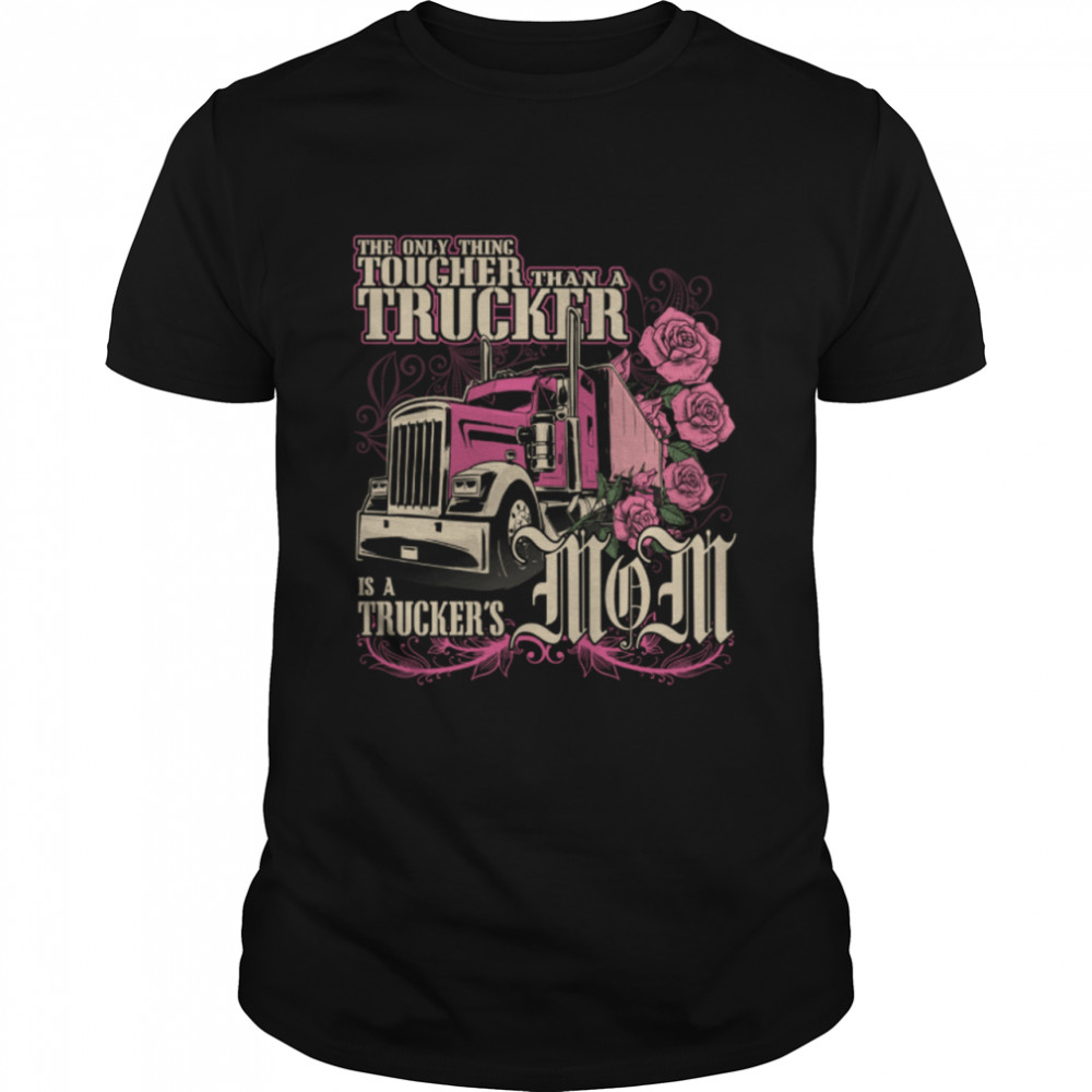 The Only Thing Tougher Than A Trucker Is A Truckers Mom shirt Classic Men's T-shirt
