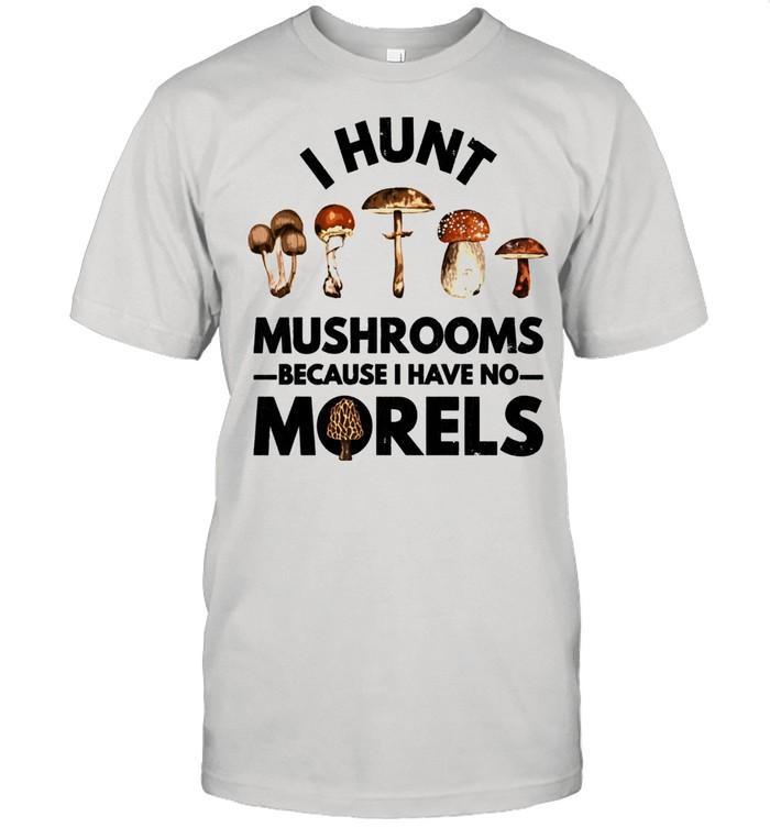 I Hunt Mushrooms Because I Have No Morels  Classic Men's T-shirt