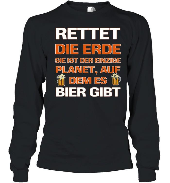 Rettet Die Erde Sie Ist Der Einzige Planet Auf Dem Es Bier Gibt T-shirt Long Sleeved T-shirt