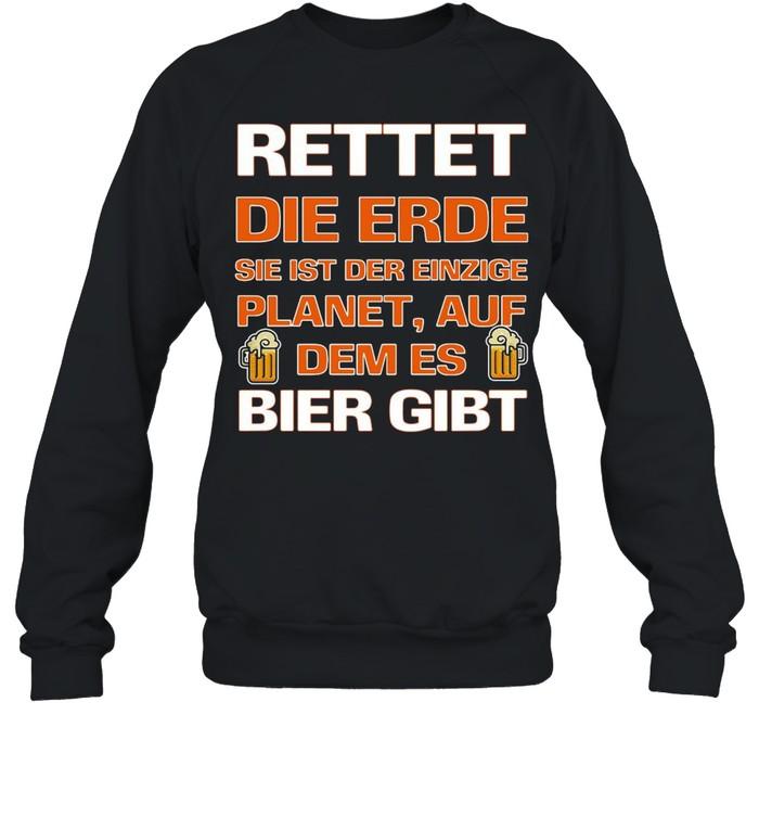 Rettet Die Erde Sie Ist Der Einzige Planet Auf Dem Es Bier Gibt T-shirt Unisex Sweatshirt
