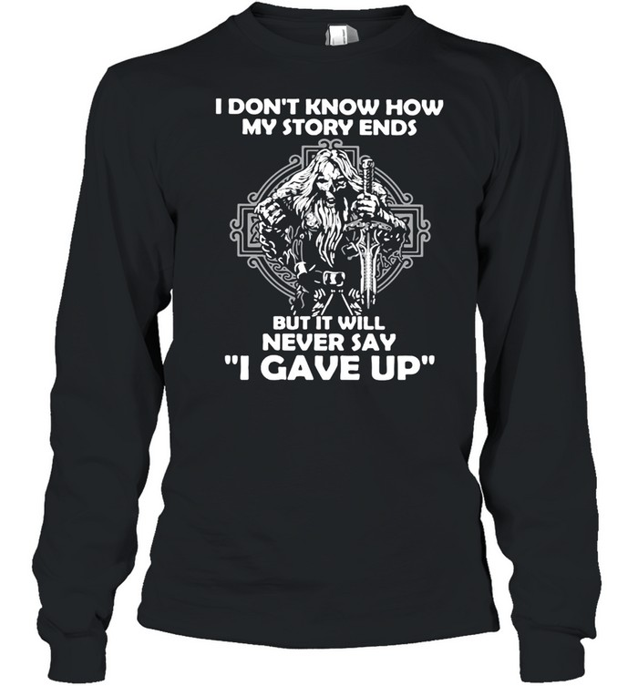 Viking I Don't Know How My Story Ends But It Will Never Say I Gave Up T-shirt Long Sleeved T-shirt