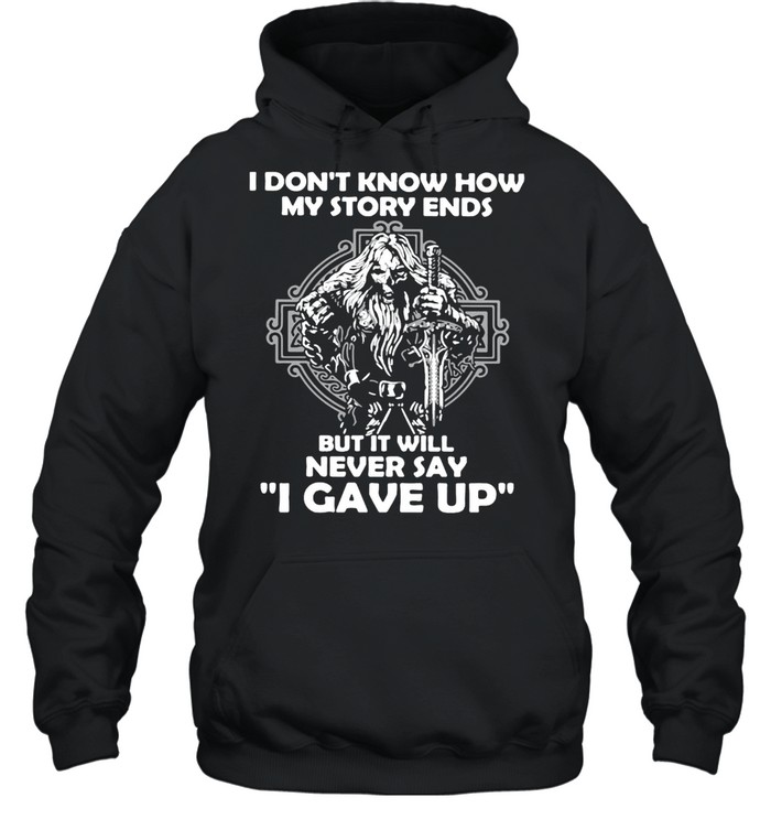 Viking I Don't Know How My Story Ends But It Will Never Say I Gave Up T-shirt Unisex Hoodie
