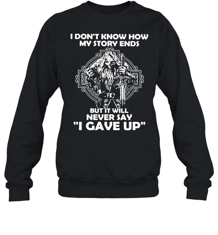 Viking I Don't Know How My Story Ends But It Will Never Say I Gave Up T-shirt Unisex Sweatshirt
