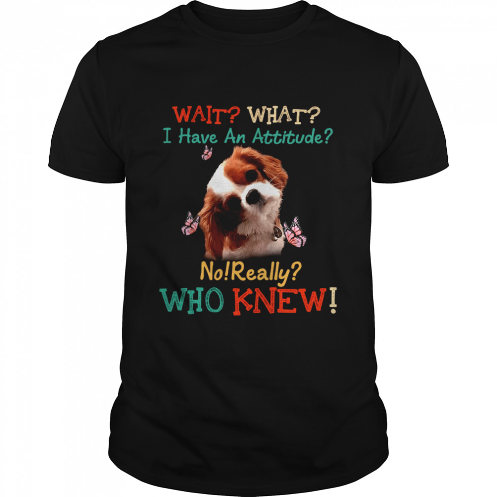 Dog Wait What I Have An Attitude No Really Who Knew shirt Classic Men's T-shirt