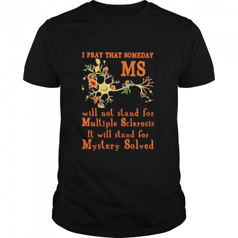 I pray that someday MS will not stand for Multiple Sclerosis it will stand for mystery solved shirt Classic Men's T-shirt