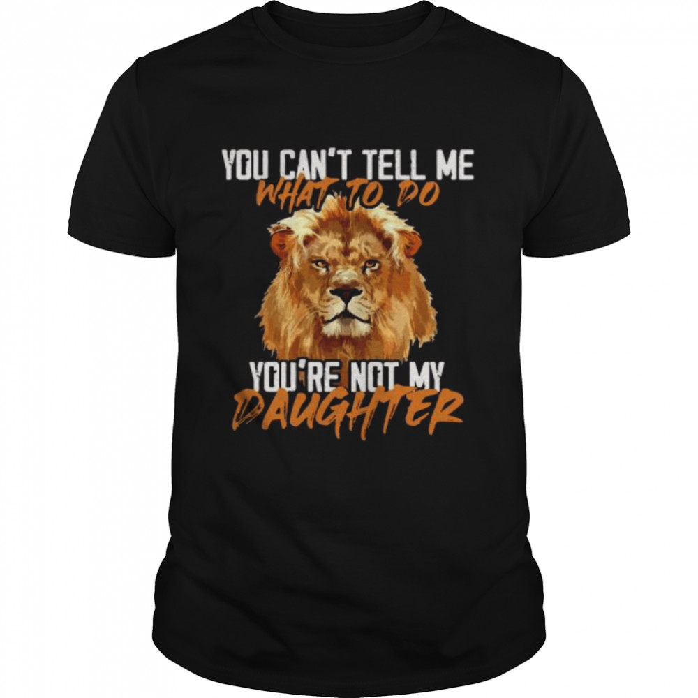 Lion You Can't Tell Me What To Do You're Not My Daughter shirt Classic Men's T-shirt