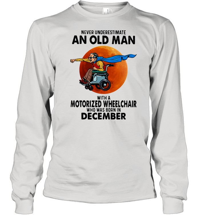 Never Underestimate An Old Man With A Motorized Wheelchair Who Was Born In December Blood Moon  Long Sleeved T-shirt