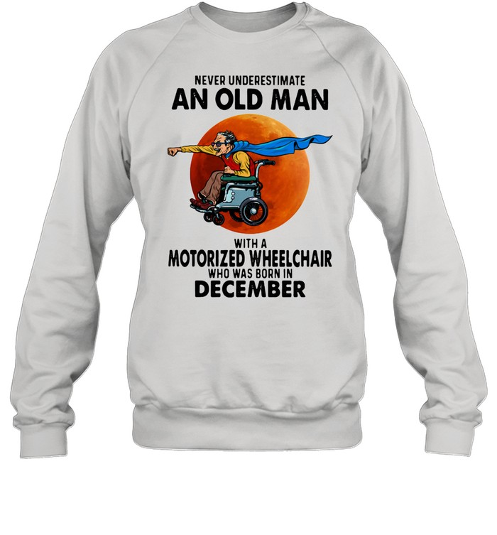 Never Underestimate An Old Man With A Motorized Wheelchair Who Was Born In December Blood Moon  Unisex Sweatshirt