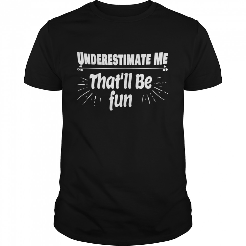 Underestimate Me That'll Be Fun  Quote shirt Classic Men's T-shirt