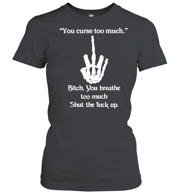You Curse Too Much Bitch You Breathe Too Much Shut The Fuck Up  Classic Women's T-shirt