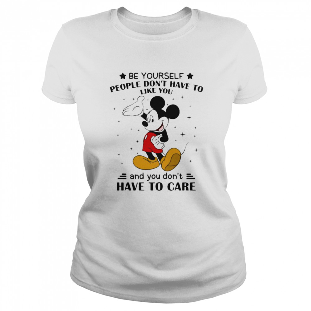 Be Yourself People Don't Have To Like And You Don't Have To Care Mickey Mouse  Classic Women's T-shirt