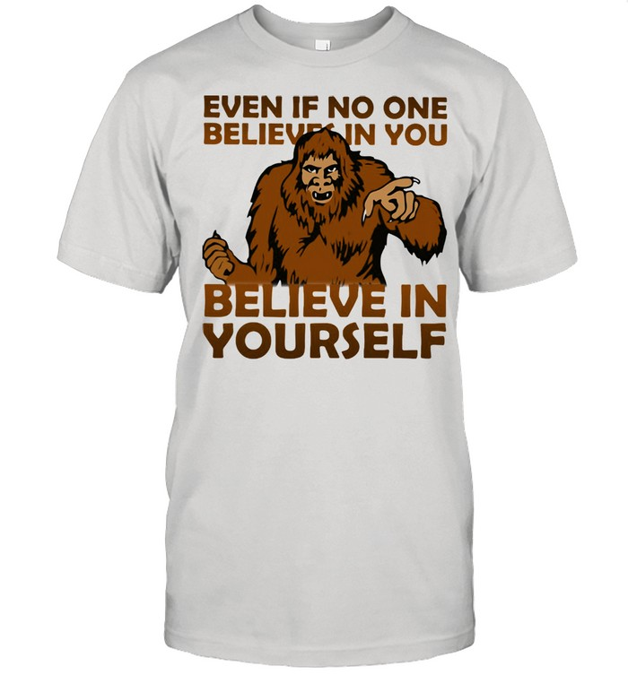 Even If No One Believes In You Believe In Yourself Bigfoot  Classic Men's T-shirt