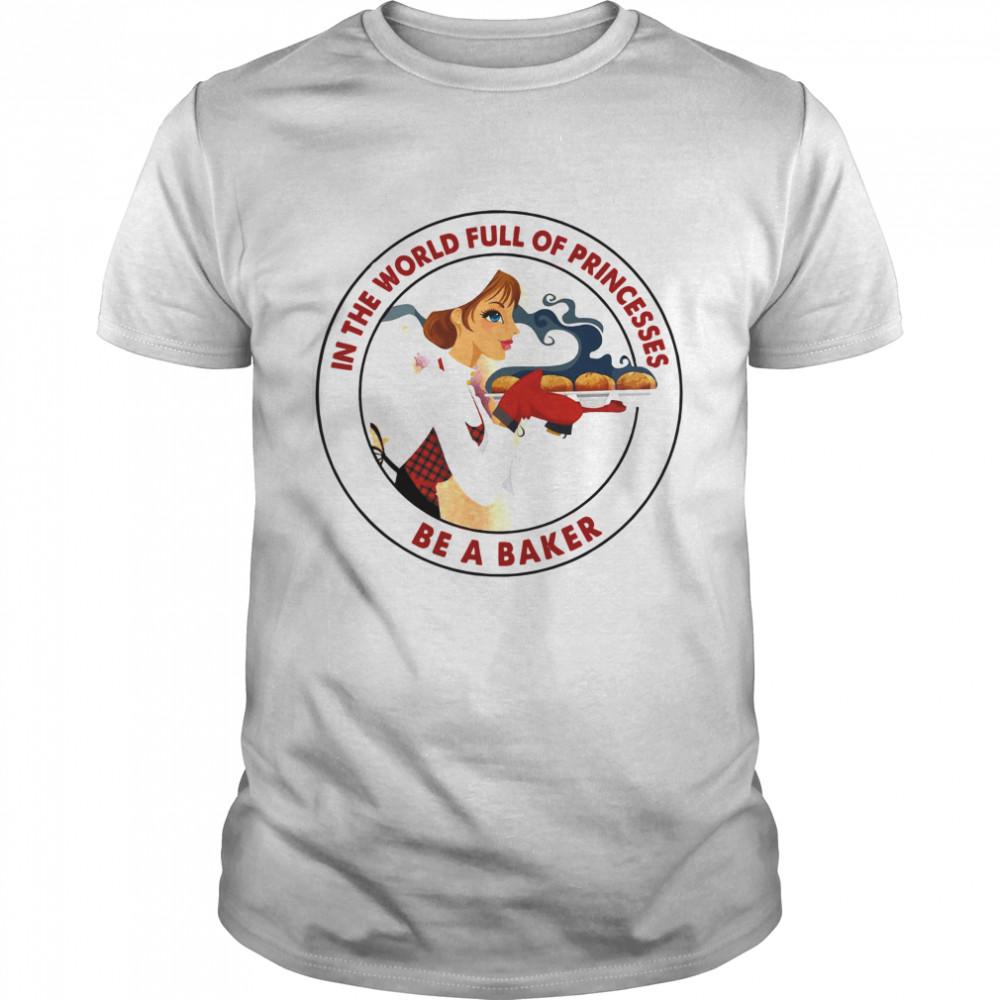 In The World Full Of Princesses Be A Baker Women's shirt Classic Men's T-shirt