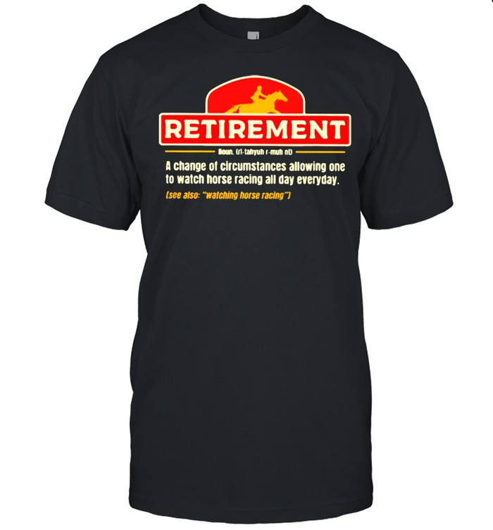 Retirement A change Of Circumstances Allowing One To Watch Horse Racing All Day Everyday  Classic Men's T-shirt