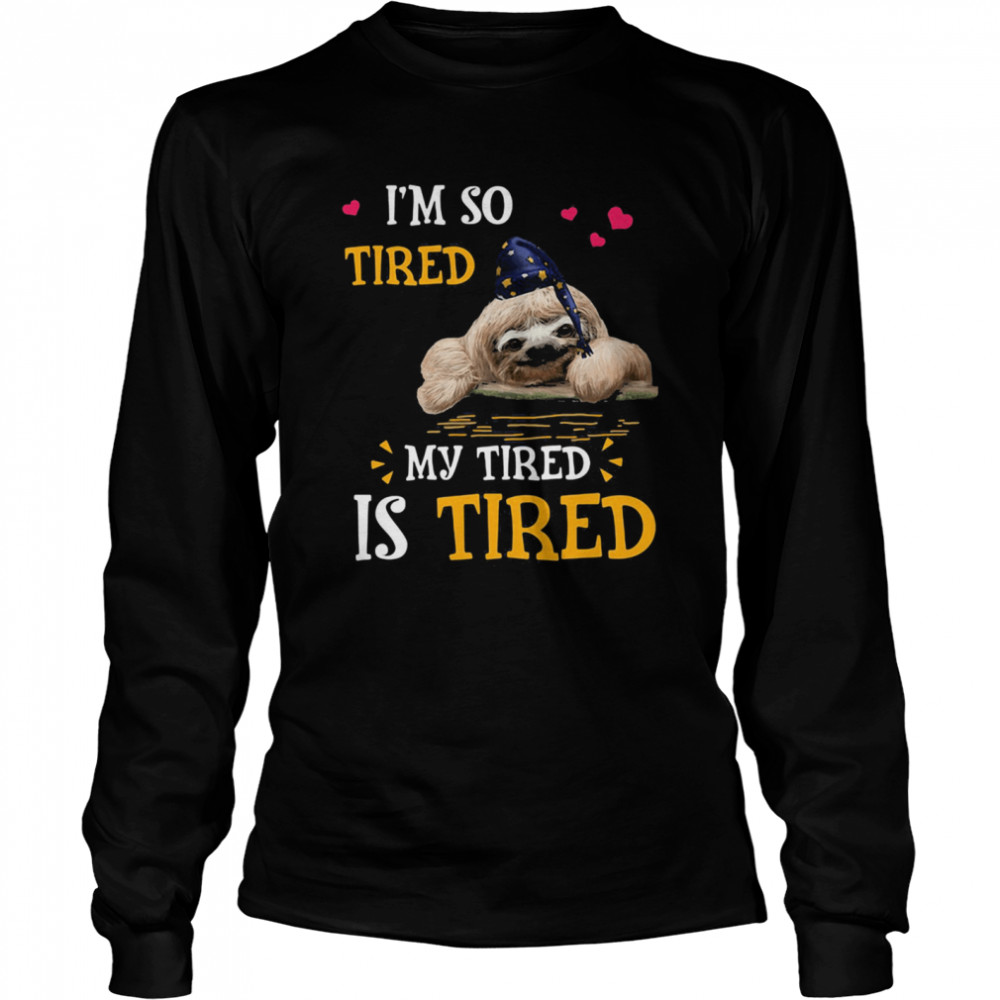 I'm So Tired My Tired Is Tired Sloths  Long Sleeved T-shirt