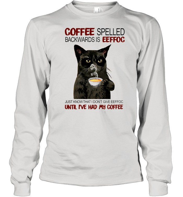 Coffee Spelled Backwards Is Eeffoc Just Know That I Dont Give Eeffoc Until I've Had My Coffee shirt Long Sleeved T-shirt