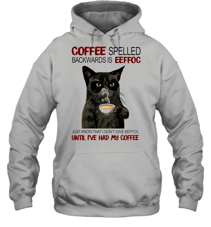 Coffee Spelled Backwards Is Eeffoc Just Know That I Dont Give Eeffoc Until I've Had My Coffee shirt Unisex Hoodie