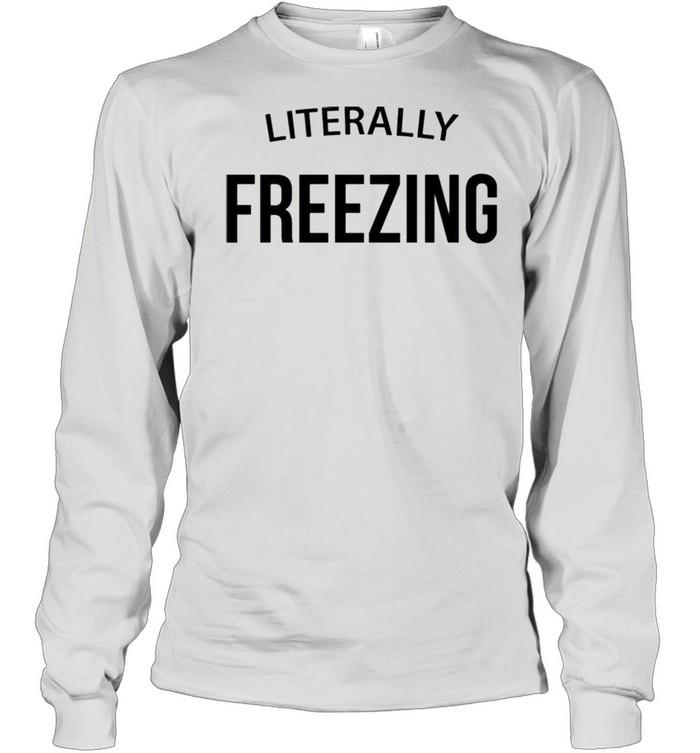 Literally Freezing shirt Long Sleeved T-shirt
