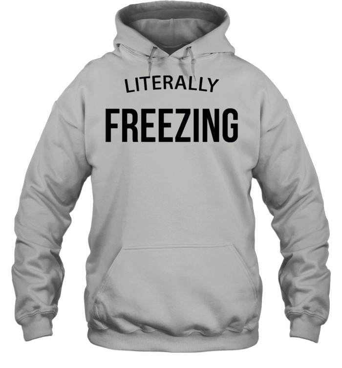 Literally Freezing shirt Unisex Hoodie