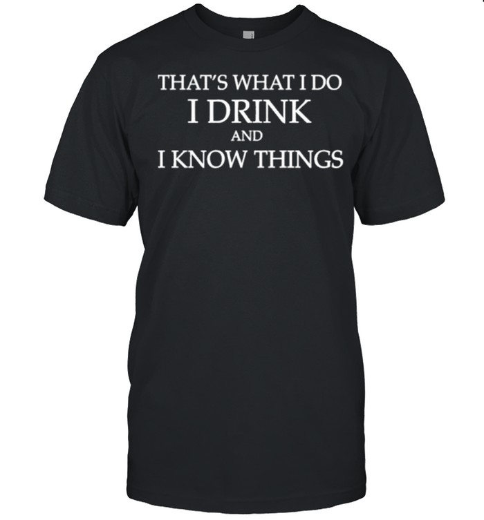That's what I do I drink and I know things shirt Classic Men's T-shirt