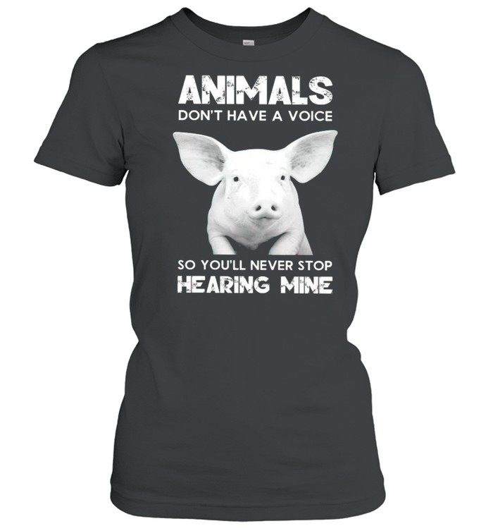 Pig animals dont have a voice so youll never stop hearing mine shirt Classic Women's T-shirt