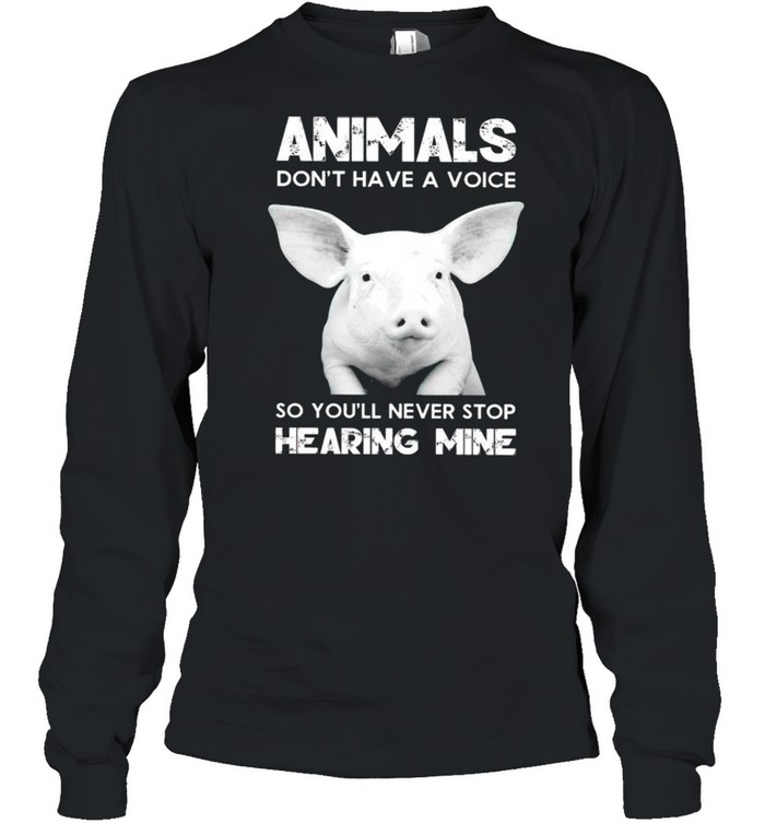 Pig animals dont have a voice so youll never stop hearing mine shirt Long Sleeved T-shirt