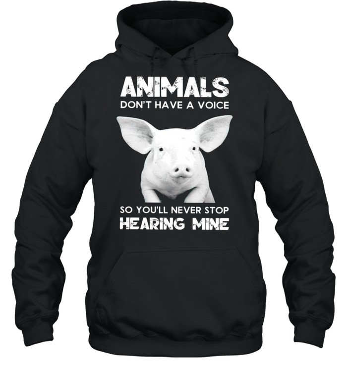 Pig animals dont have a voice so youll never stop hearing mine shirt Unisex Hoodie