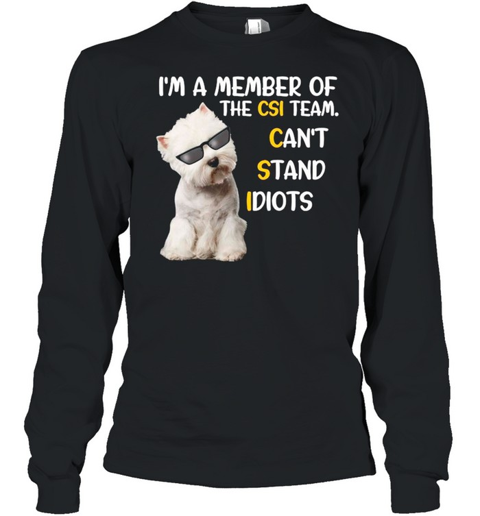 Westie Dog A Member Of The Csi Team Can't Stand Idiots shirt Long Sleeved T-shirt