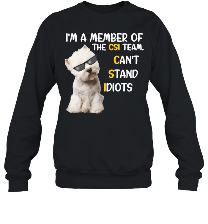 Westie Dog A Member Of The Csi Team Can't Stand Idiots shirt Unisex Sweatshirt