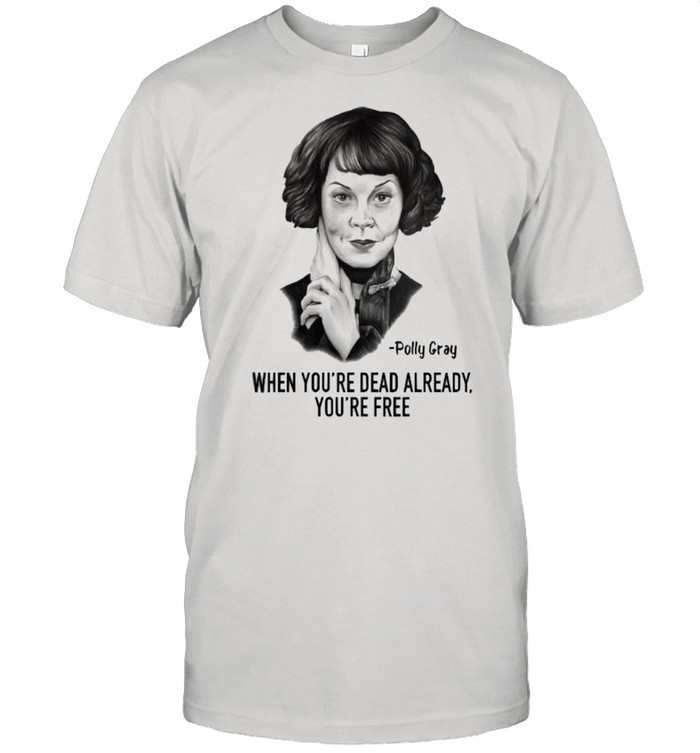 When Youre Dead Already Youre Free Quote By Polly Gray Peaky Blinders  Classic Men's T-shirt