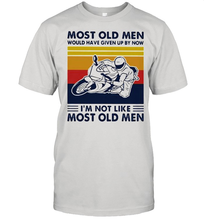 Most Old Men Would Given Up By Now I'm Not Like Most Old MEn Motor Vintage  Classic Men's T-shirt