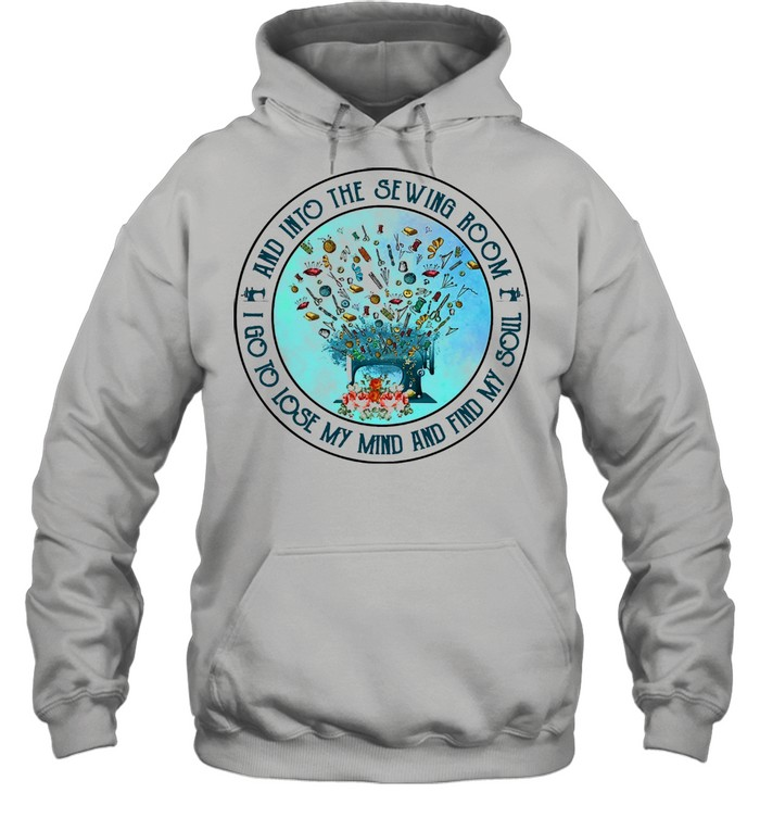 And into the sewing room I go to lose my mind and find my soul shirt Unisex Hoodie