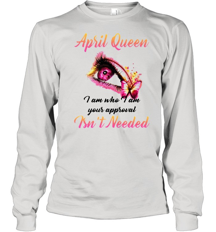 April Queen I Am Who I Am Your Approval Isn't Needed T-shirt Long Sleeved T-shirt
