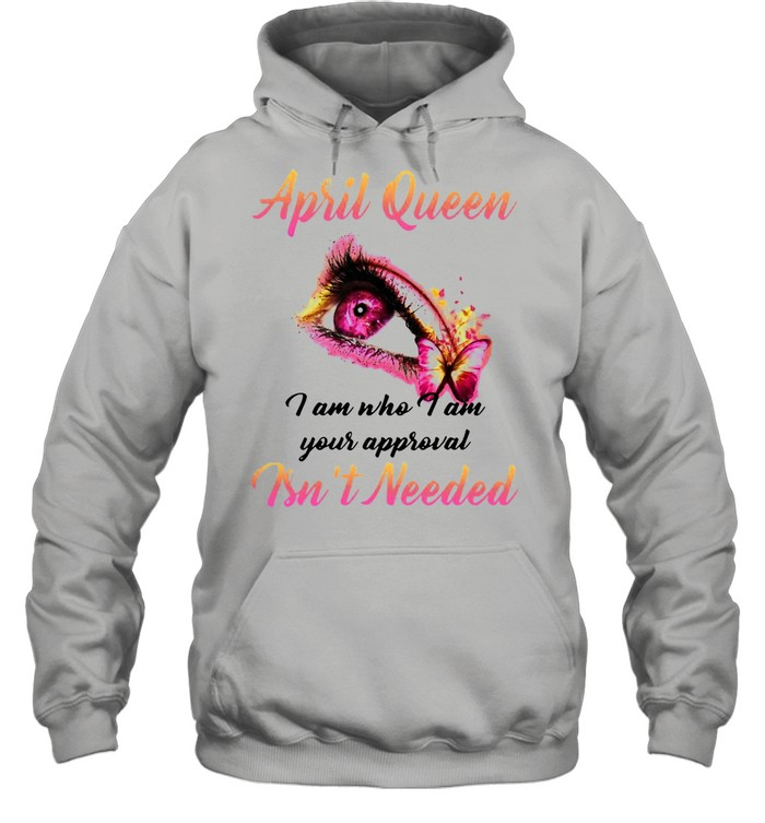 April Queen I Am Who I Am Your Approval Isn't Needed T-shirt Unisex Hoodie
