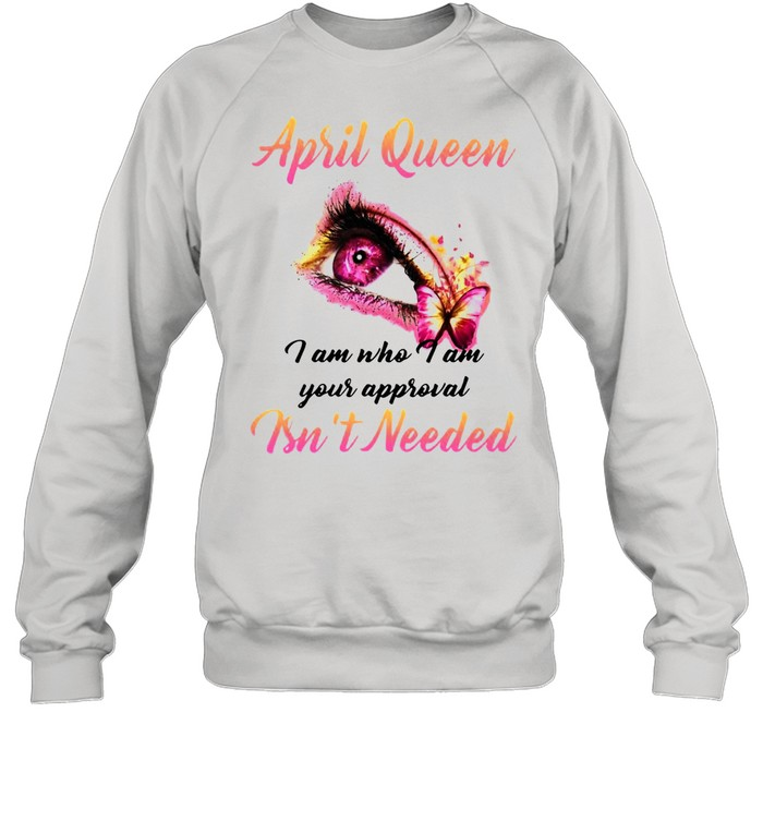 April Queen I Am Who I Am Your Approval Isn't Needed T-shirt Unisex Sweatshirt