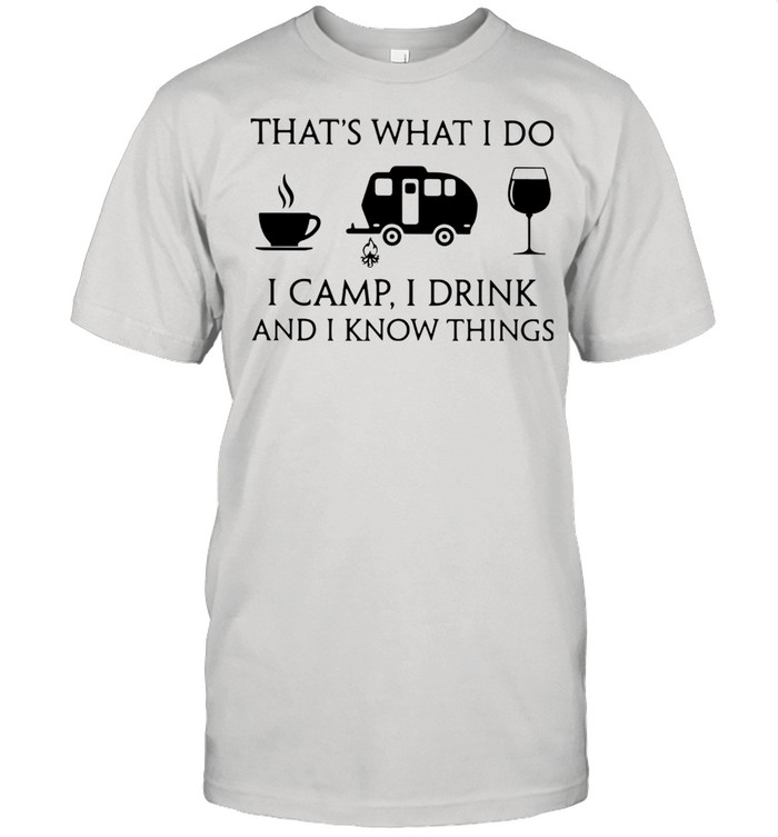 Coffee Camping And Wine That's What I Do I Camp I Drink And I Know Things  Classic Men's T-shirt