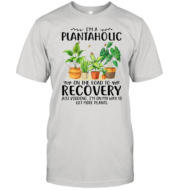 Garden I'm A Plantaholic On The Road To Recovery Just Kidding I'm On My Way To Get More Plants  Classic Men's T-shirt