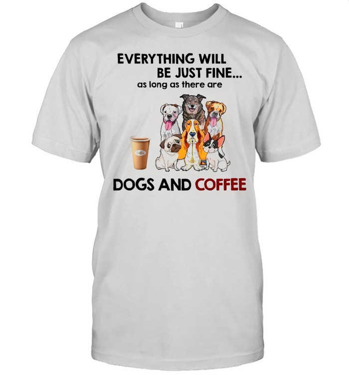 Everything Will Be Just Fine As Long As There A Dogs And Coffee shirt Classic Men's T-shirt