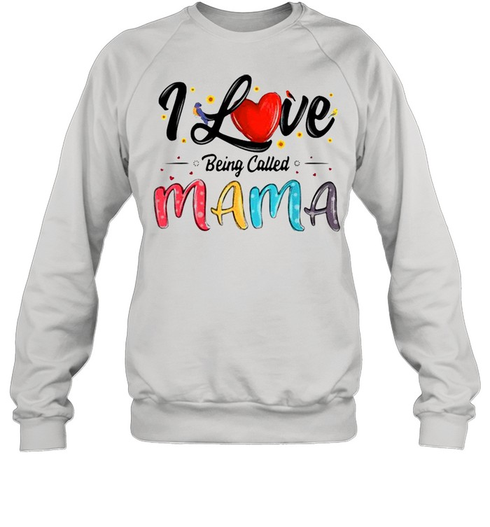I Love Being Called Mama Mommy Mom Mother's Day T-shirt Unisex Sweatshirt