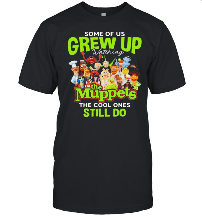 Some Of Us Grew Up The Muppets The Cool Ones Still Do  Classic Men's T-shirt
