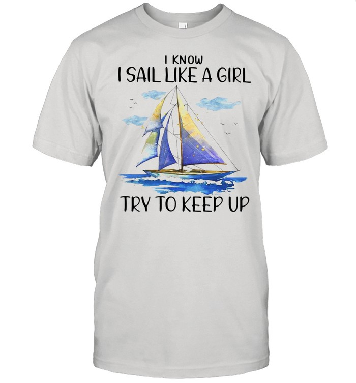 I Know I Sail Like A Girl Try To Keep Up T-shirt Classic Men's T-shirt