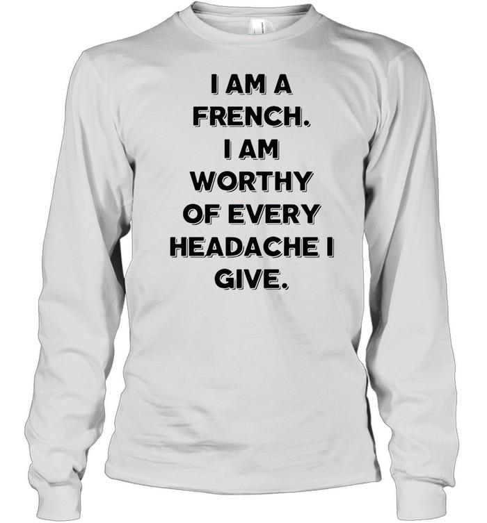 I Am A French I Am Worthy Of Every Headache I Give T-shirt Long Sleeved T-shirt