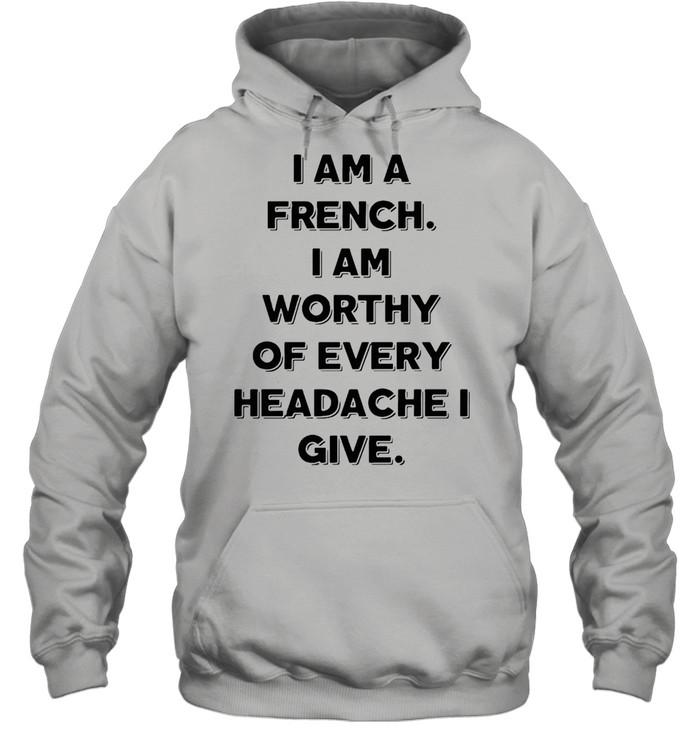 I Am A French I Am Worthy Of Every Headache I Give T-shirt Unisex Hoodie