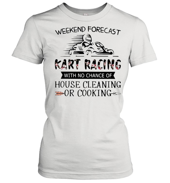 Weekend Forecast Kart Racing With No Chance Of House Cleaning Or Cooking  Classic Women's T-shirt