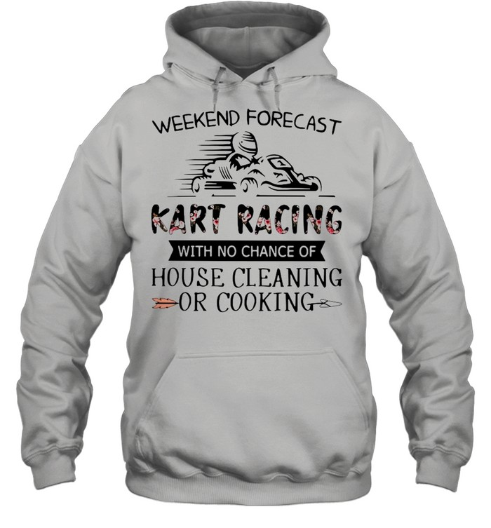 Weekend Forecast Kart Racing With No Chance Of House Cleaning Or Cooking  Unisex Hoodie