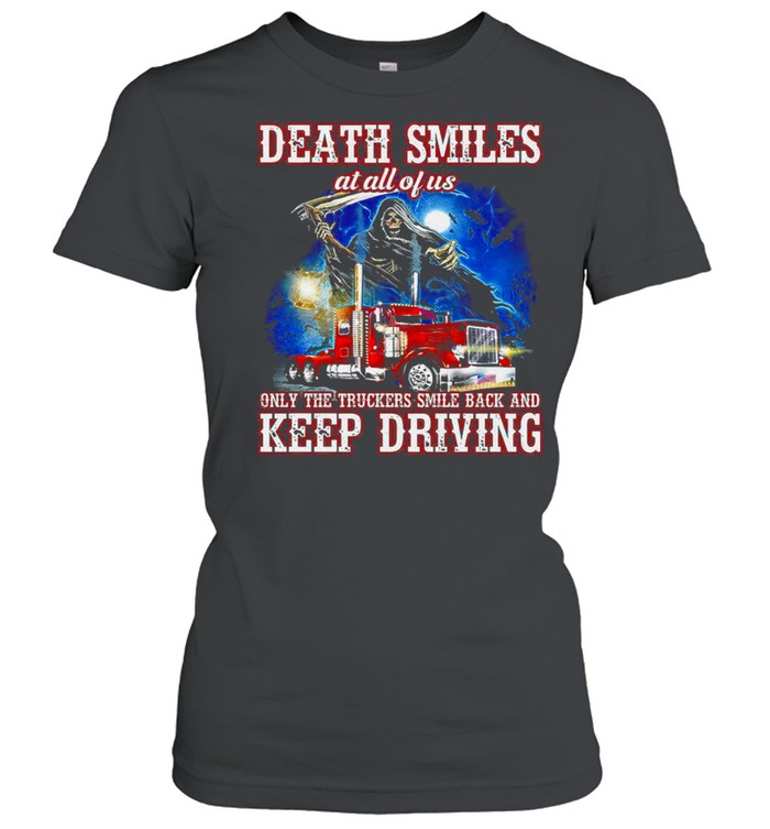 Death Smiles at all of us only the Truckers smile back and Keep Driving shirt Classic Women's T-shirt