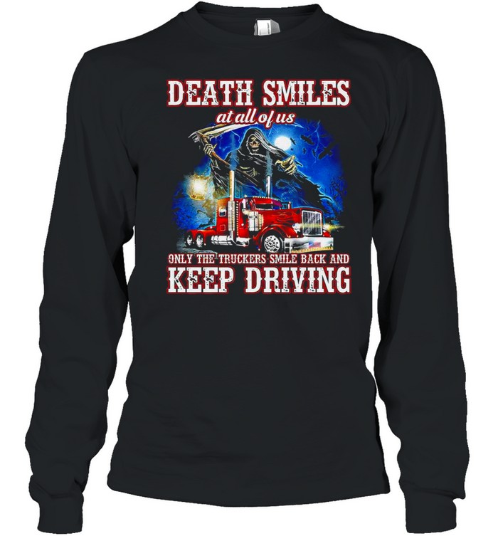 Death Smiles at all of us only the Truckers smile back and Keep Driving shirt Long Sleeved T-shirt