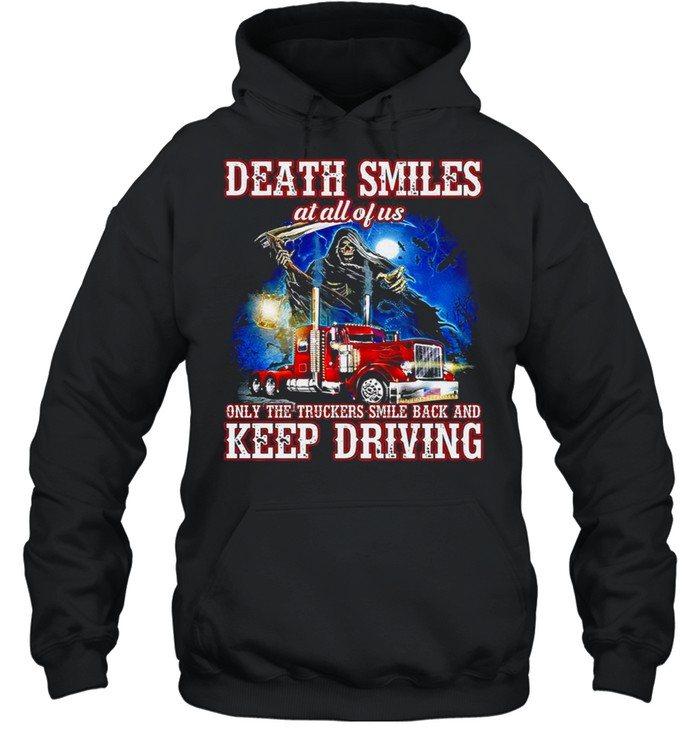 Death Smiles at all of us only the Truckers smile back and Keep Driving shirt Unisex Hoodie