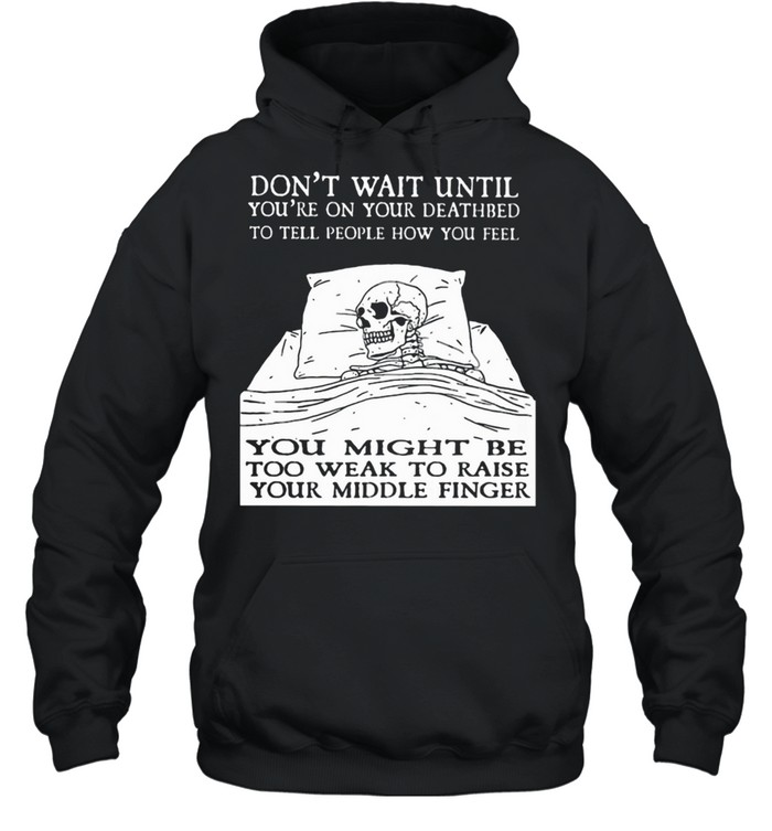 Don't Wait Until You're On Your Deathbed To Tell People How You Feel Skull  Unisex Hoodie